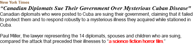 "New York Times ""Canadian Diplomats Sue Their Government Over Mysterious Cuban Disease"" Canadian diplomats who were posted to Cuba are suing their government, claiming that it failed to protect them and to respond robustly to a mysterious illness they acquired while stationed in Cuba. Paul Miller, the lawyer representing the 14 diplomats, spouses and children who are suing, compared the attack that preceded their illnesses to ""a science fiction horror film."""